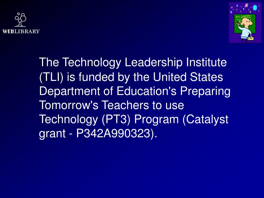 The Technology Leadership Institute (TLI) is funded by the United States Department of Education's Preparing Tomorrow's Teachers to use Technology (PT3) Program (Catalyst grant - P342A990323).