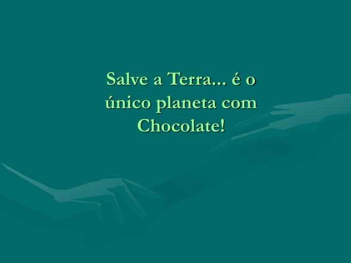 Salve a Terra... é o único planeta com Chocolate!