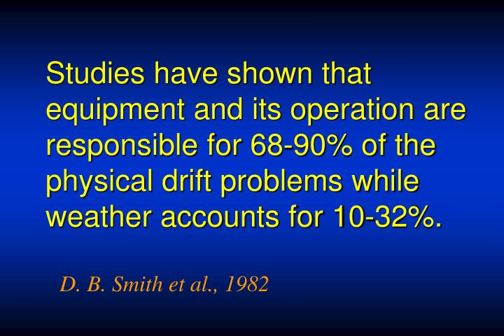 Studies have shown that equipment and its operation are responsible for 68-90% of the physical drift problems while weather accounts for 10-32%.