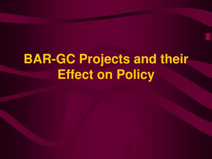 BAR-GC Projects and their Effect on Policy