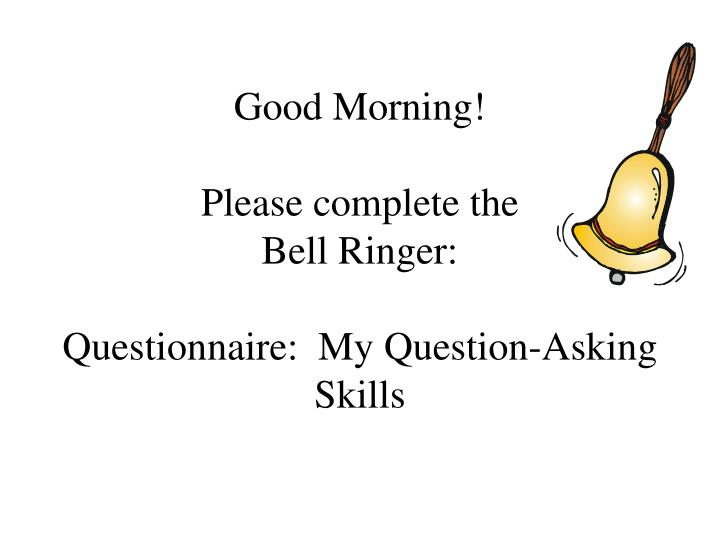 Good morning please complete the bell ringer questionnaire my question asking skills