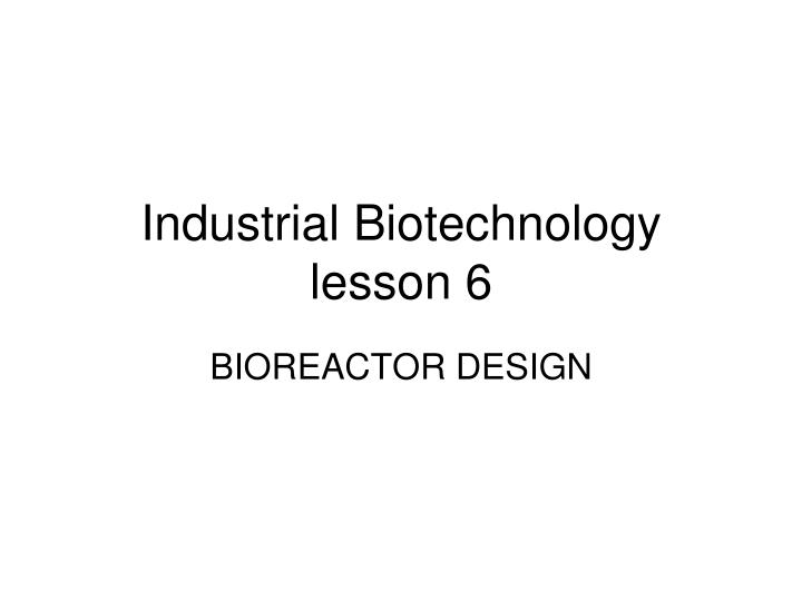 industrial biotechnology lesson 6 n.