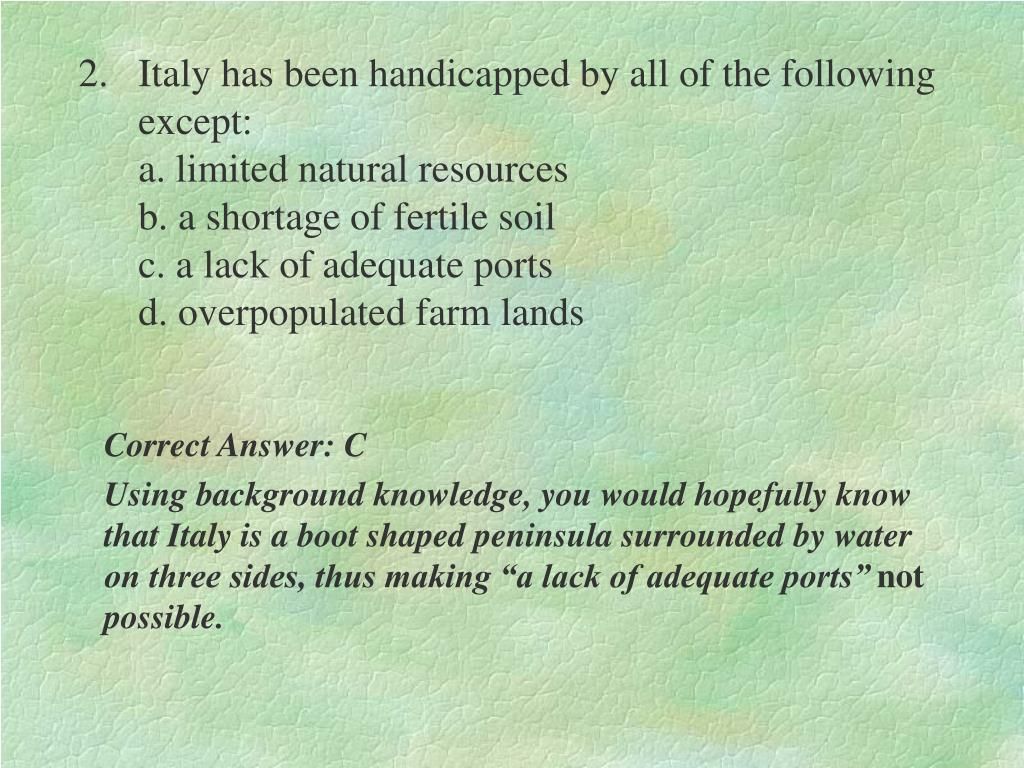 2.	Italy has been handicapped by all of the following except:                                                                                      a. limited natural resources                                                         b. a shortage of fertile soil                                                  c. a lack of adequate ports                                                 d. overpopulated farm lands