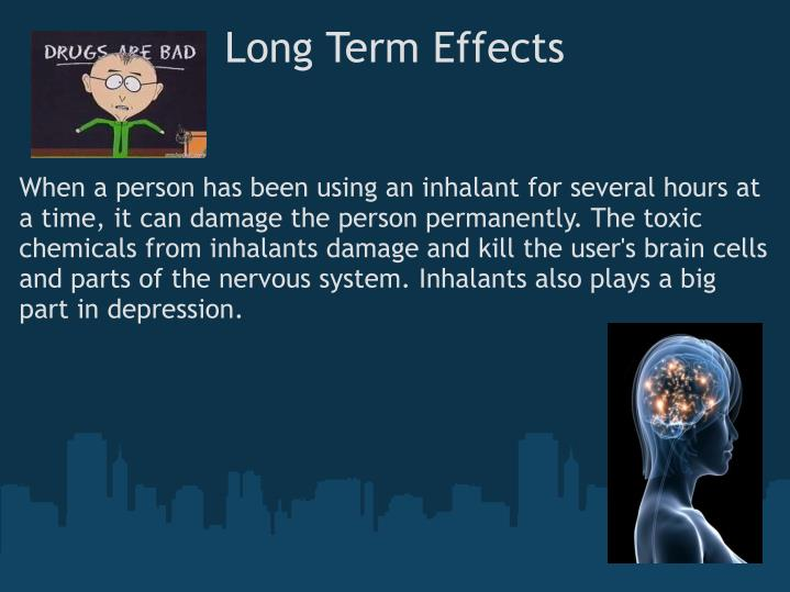 the immediate and long term effects of inhalants Short term effects of inhalants temporary stimulation and reduced inhibitions later, depressive effects are dizziness, unsteady gait, slurred speech, drowsiness, impulsiveness, excitement and irritability.