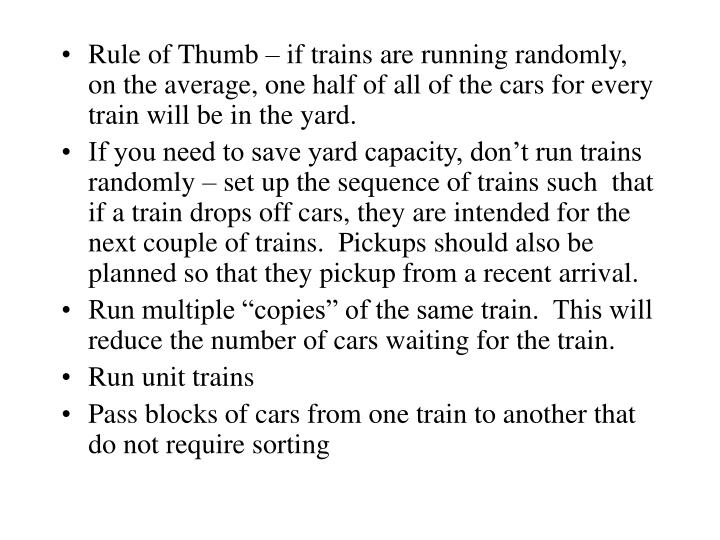 Rule of Thumb – if trains are running randomly, on the average, one half of all of the cars for every train will be in the yard.