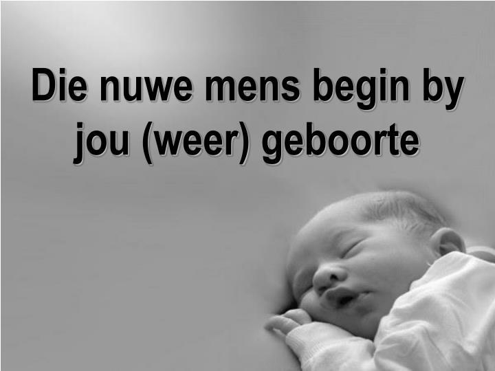 Die nuwe mens begin by jou (weer) geboorte