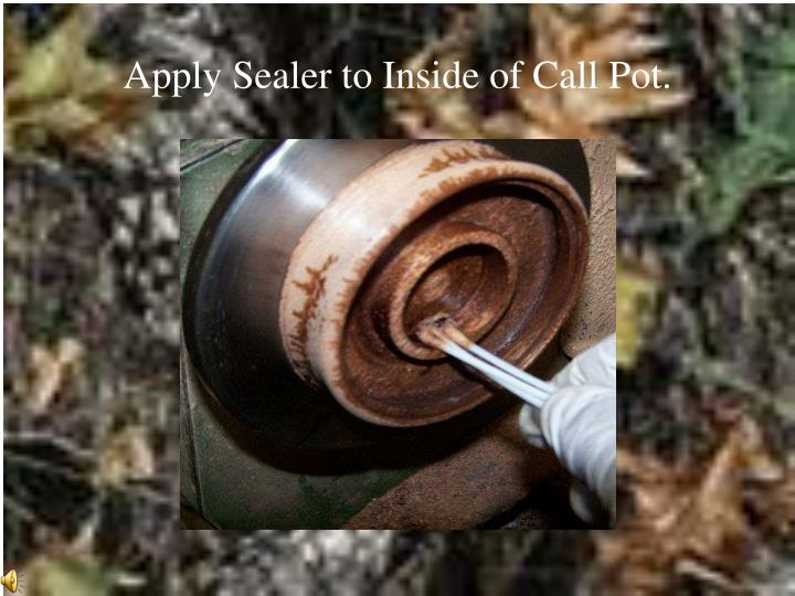 Apply Sealer to Inside of Call Pot.