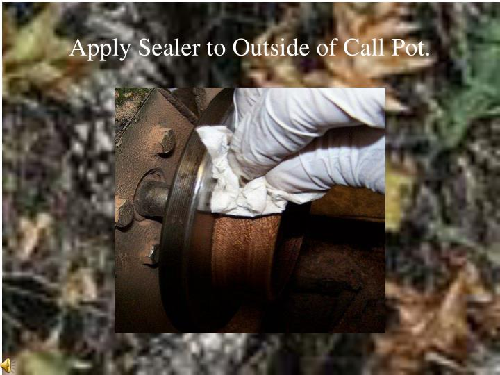 Apply Sealer to Outside of Call Pot.