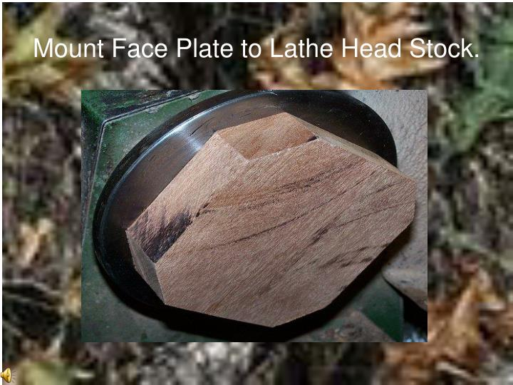 Mount Face Plate to Lathe Head Stock.