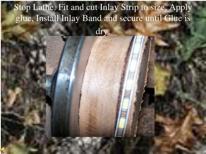 Stop Lathe. Fit and cut Inlay Strip to size. Apply glue, Install Inlay Band and secure until Glue is dry.