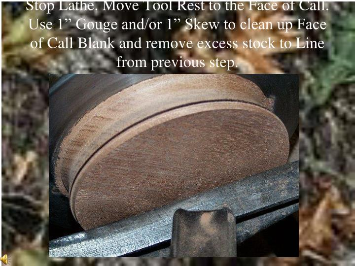 "Stop Lathe. Move Tool Rest to the Face of Call.  Use 1"" Gouge and/or 1"" Skew to clean up Face of Call Blank and remove excess stock to Line from previous step."