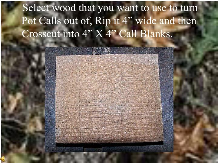 "Select wood that you want to use to turn Pot Calls out of, Rip it 4"" wide and then Crosscut into 4..."