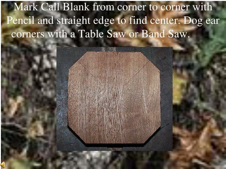 Mark Call Blank from corner to corner with Pencil and straight edge to find center. Dog ear corners ...
