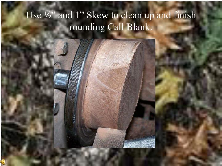 "Use ½"" and 1"" Skew to clean up and finish rounding Call Blank."