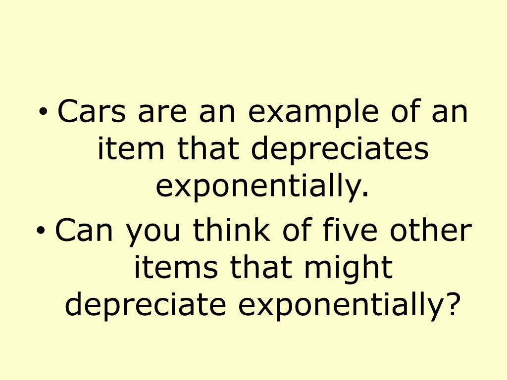 Cars are an example of an item that depreciates exponentially.