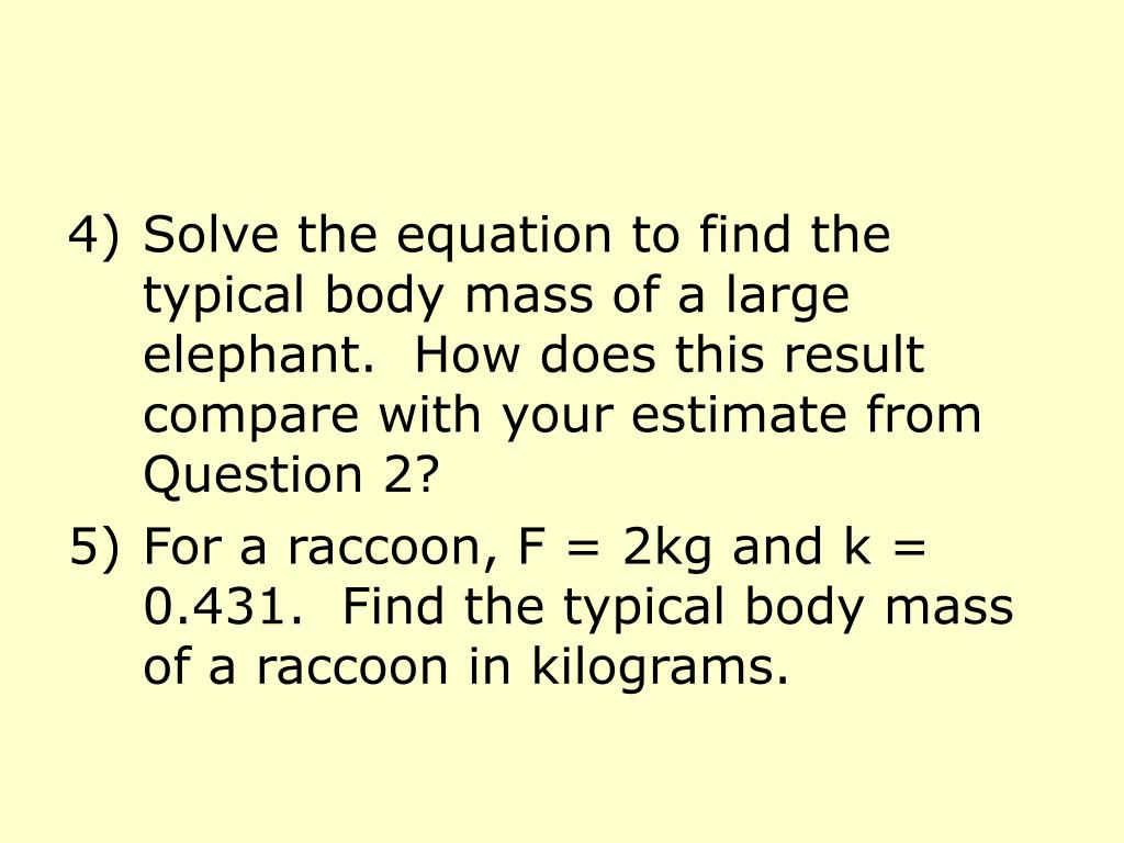 Solve the equation to find the typical body mass of a large elephant.  How does this result compare with your estimate from Question 2?