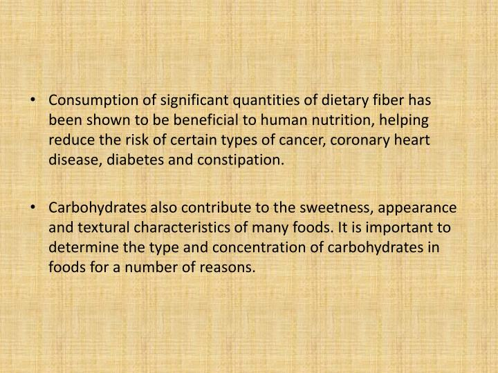 Consumption of significant quantities of dietary fiber has been shown to be beneficial to human nutrition, helping reduce the risk of certain types of cancer, coronary heart disease, diabetes and constipation.