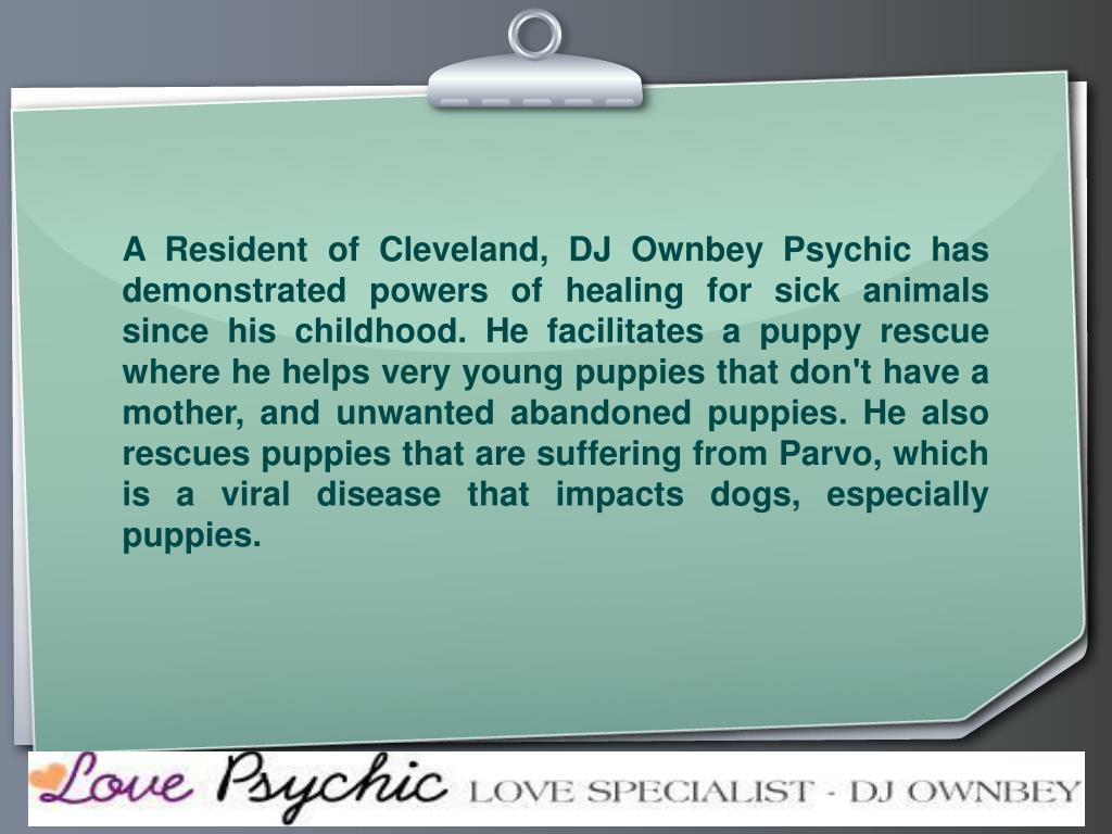 A Resident of Cleveland, DJ Ownbey Psychic has demonstrated powers of healing for sick animals since his childhood. He facilitates a puppy rescue where he helps very young puppies that don't have a mother, and unwanted abandoned puppies. He also rescues puppies that are suffering from Parvo, which is a viral disease that impacts dogs, especially puppies.