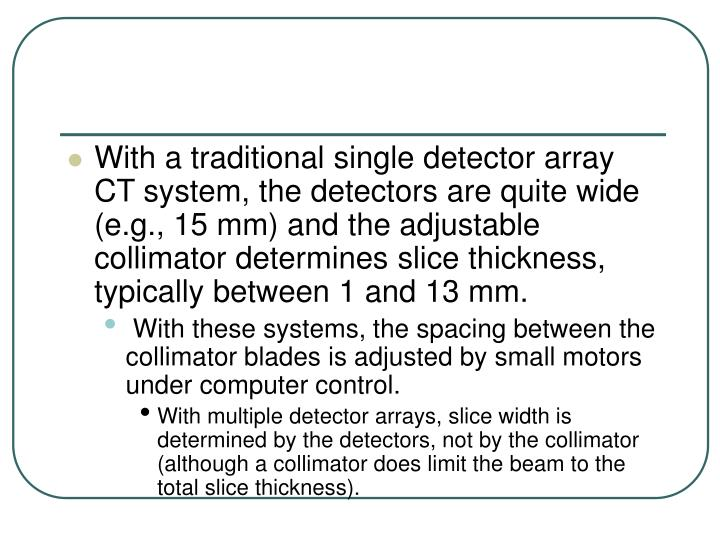 With a traditional single detector array CT system, the detectors are quite wide (e.g., 15 mm) and the adjustable collimator determines slice thickness, typically between 1 and 13 mm.