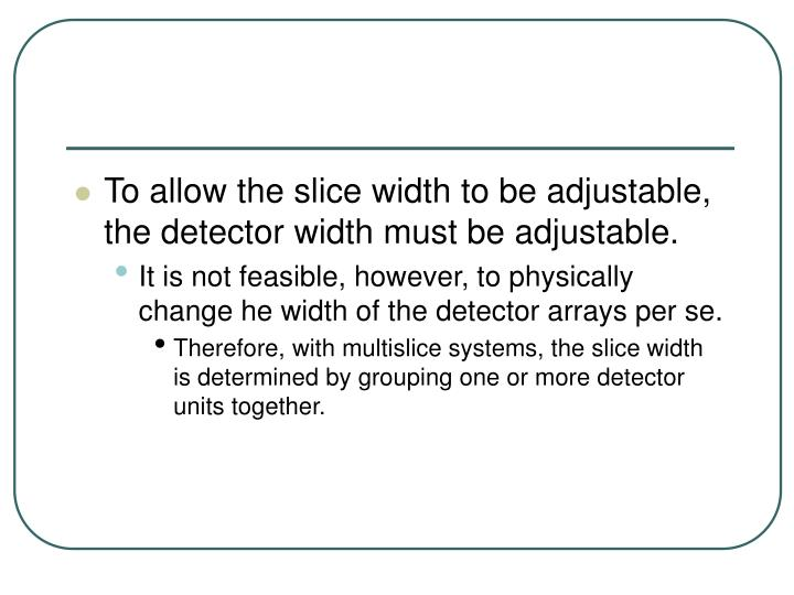 To allow the slice width to be adjustable, the detector width must be adjustable.