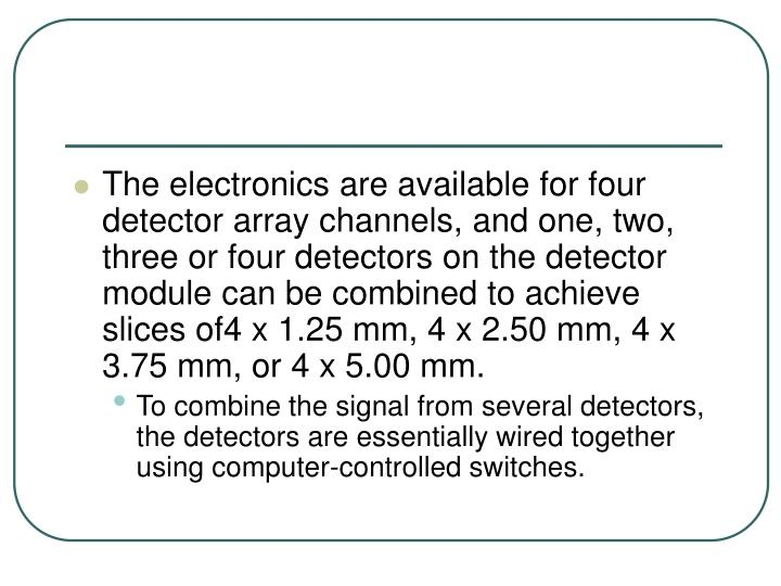 The electronics are available for four detector array channels, and one, two, three or four detectors on the detector module can be combined to achieve slices of4 x 1.25 mm, 4 x 2.50 mm, 4 x 3.75 mm, or 4 x 5.00 mm.