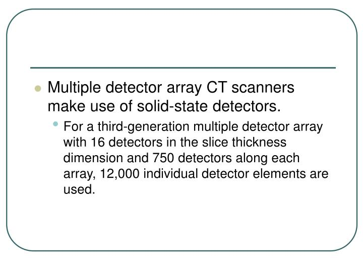 Multiple detector array CT scanners make use of solid-state detectors.