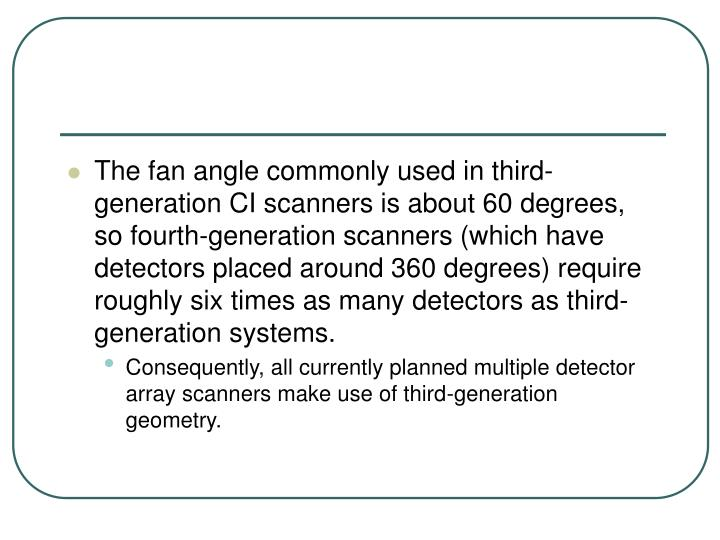 The fan angle commonly used in third-generation CI scanners is about 60 degrees, so fourth-generation scanners (which have detectors placed around 360 degrees) require roughly six times as many detectors as third-generation systems.