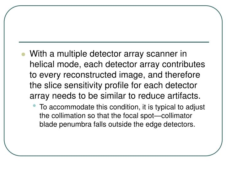 With a multiple detector array scanner in helical mode, each detector array contributes to every reconstructed image, and therefore the slice sensitivity profile for each detector array needs to be similar to reduce artifacts.