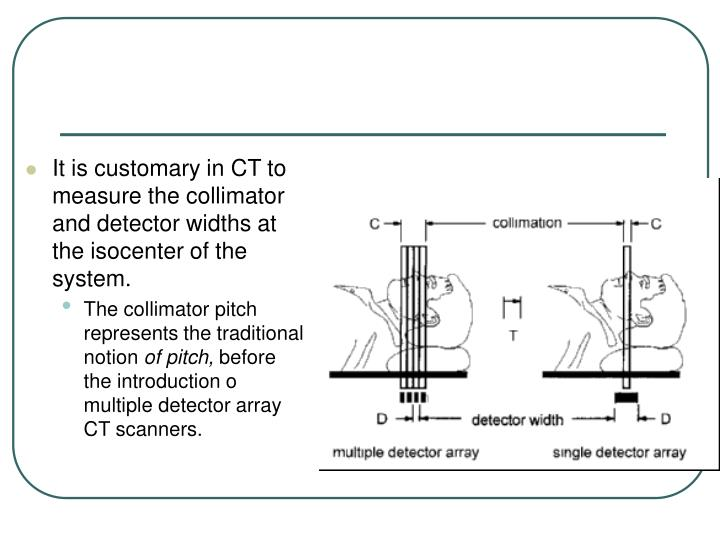 It is customary in CT to measure the collimator and detector widths at the isocenter of the system.