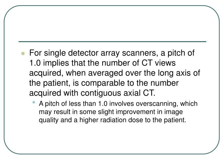 For single detector array scanners, a pitch of 1.0 implies that the number of CT views acquired, when averaged over the long axis of the patient, is comparable to the number acquired with contiguous axial CT.