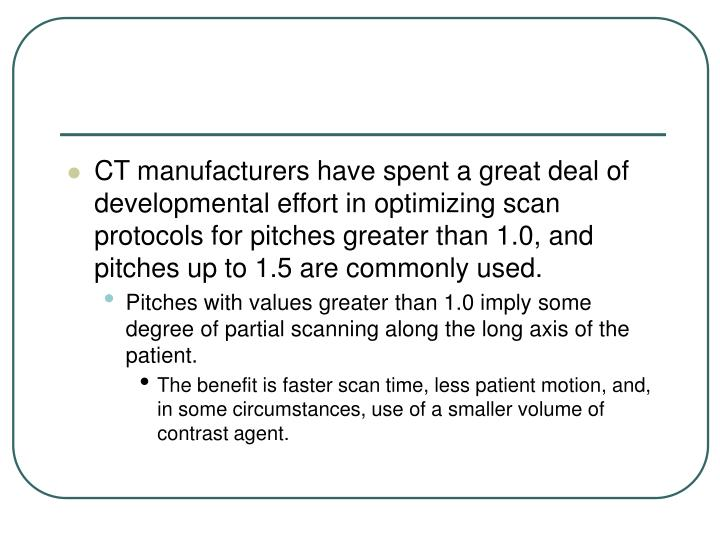 CT manufacturers have spent a great deal of developmental effort in optimizing scan protocols for pitches greater than 1.0, and pitches up to 1.5 are commonly used.