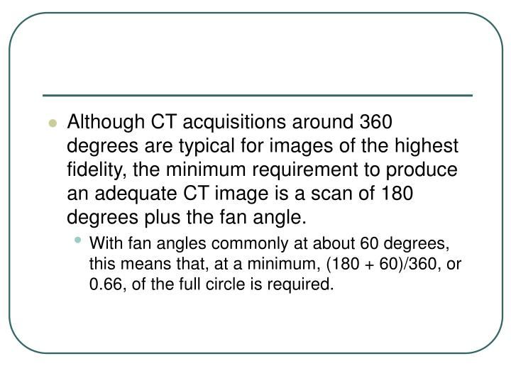 Although CT acquisitions around 360 degrees are typical for images of the highest fidelity, the minimum requirement to produce an adequate CT image is a scan of 180 degrees plus the fan angle.