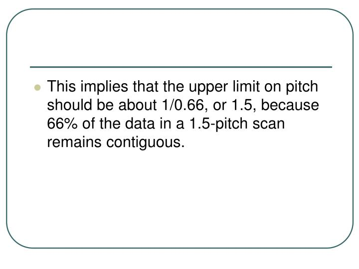 This implies that the upper limit on pitch should be about 1/0.66, or 1.5, because 66% of the data in a 1.5-pitch scan remains contiguous.