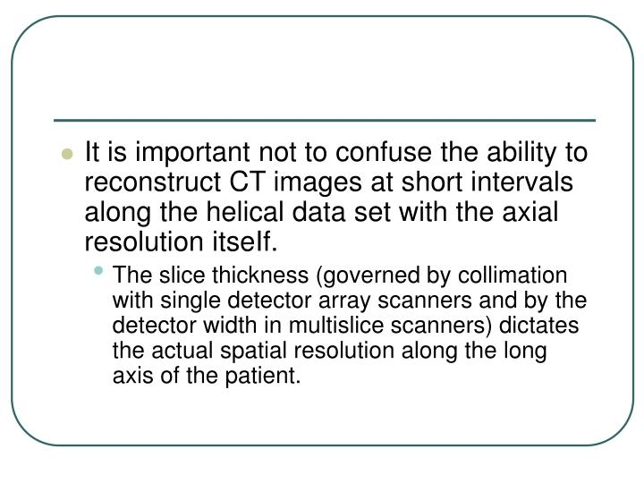 It is important not to confuse the ability to reconstruct CT images at short intervals along the helical data set with the axial resolution itseIf.