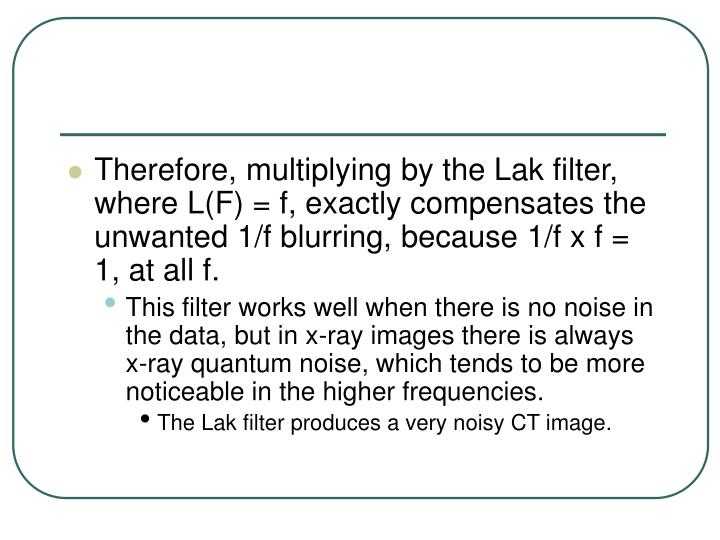 Therefore, multiplying by the Lak filter, where L(F) = f, exactly compensates the unwanted 1/f blurring, because 1/f x f = 1, at all f.