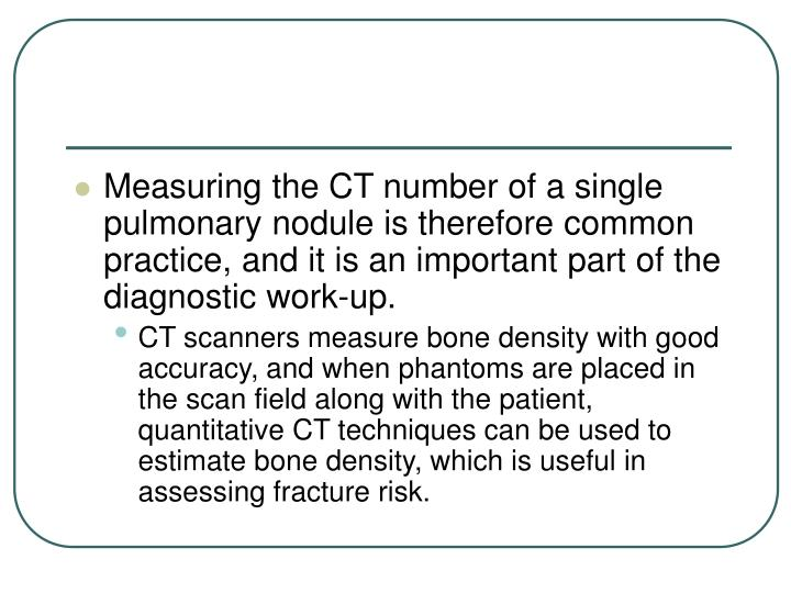 Measuring the CT number of a single pulmonary nodule is therefore common practice, and it