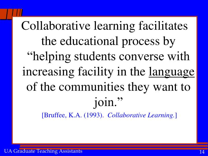 "Collaborative learning facilitates the educational process by ""helping students converse with increasing facility in the"