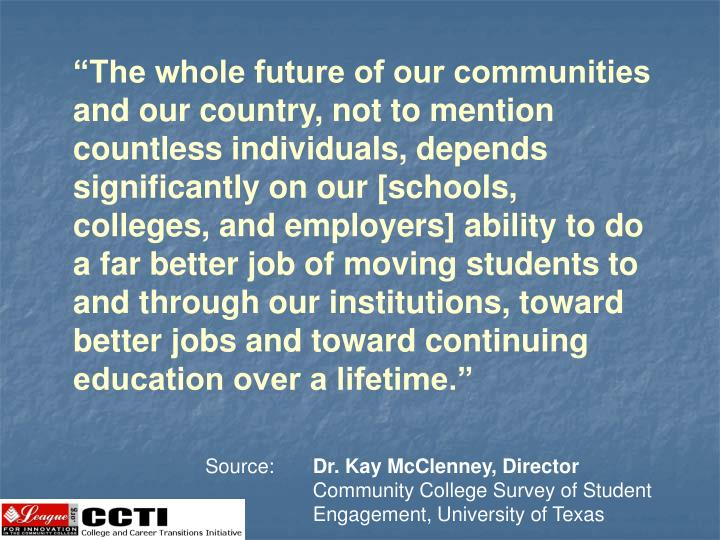 """""""The whole future of our communities and our country, not to mention countless individuals, depends significantly on our [schools, colleges, and employers] ability to do a far better job of moving students to and through our institutions, toward better jobs and toward continuing education over a lifetime."""""""