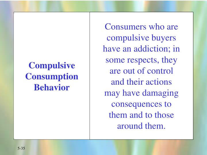Consumers who are compulsive buyers have an addiction; in some respects, they are out of control and their actions may have damaging consequences to them and to those around them.