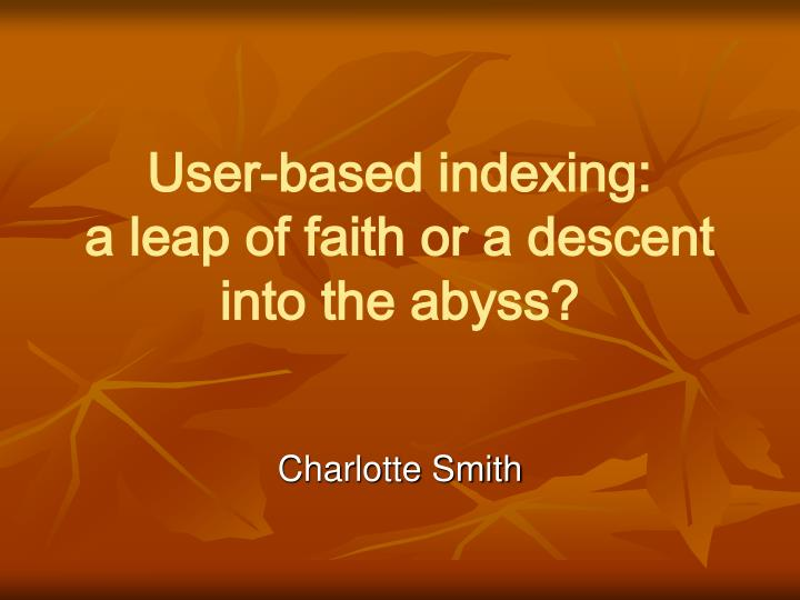 user based indexing a leap of faith or a descent into the abyss n.