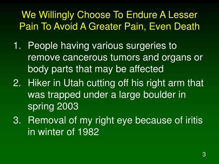 We willingly choose to endure a lesser pain to avoid a greater pain even death