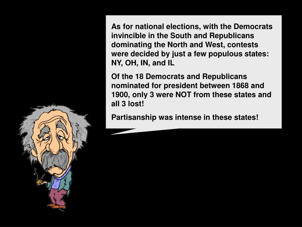 As for national elections, with the Democrats invincible in the South and Republicans dominating the North and West, contests were decided by just a few populous states: NY, OH, IN, and IL