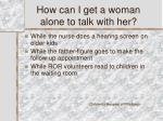 how can i get a woman alone to talk with her