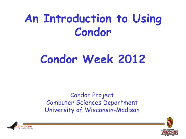 an introduction to using condor condor week 2012 n.