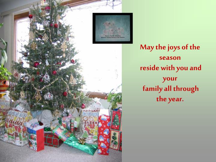 May the joys of the season reside with you and your family all through the year