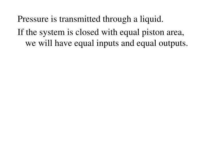 Pressure is transmitted through a liquid.