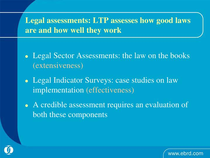 Legal assessments: LTP assesses how good laws are and how well they work
