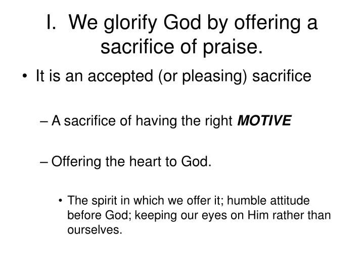 I.  We glorify God by offering a sacrifice of praise.