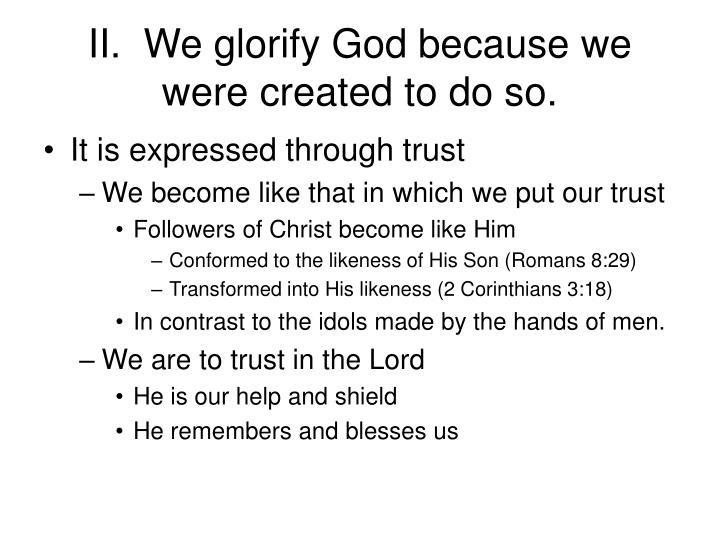 II.  We glorify God because we were created to do so.