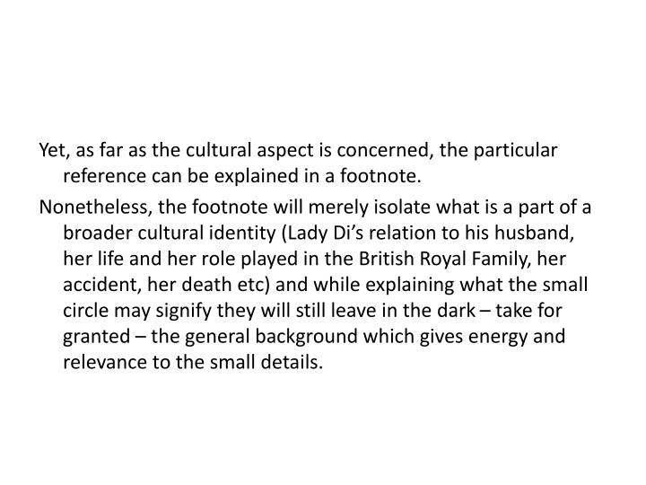 Yet, as far as the cultural aspect is concerned, the particular reference can be explained in a footnote.